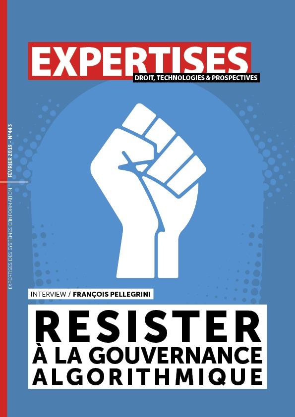 EXPERTISES N°443 - février 2019 - Résister à la gouvernance algorithmique / François Pellegrini
